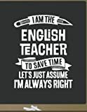 Funny English Teacher Notebook - To Save Time Just Assume I'm Always Right - 8.5x11 College Ruled Paper Journal Planner: Awesome School Start Year End...